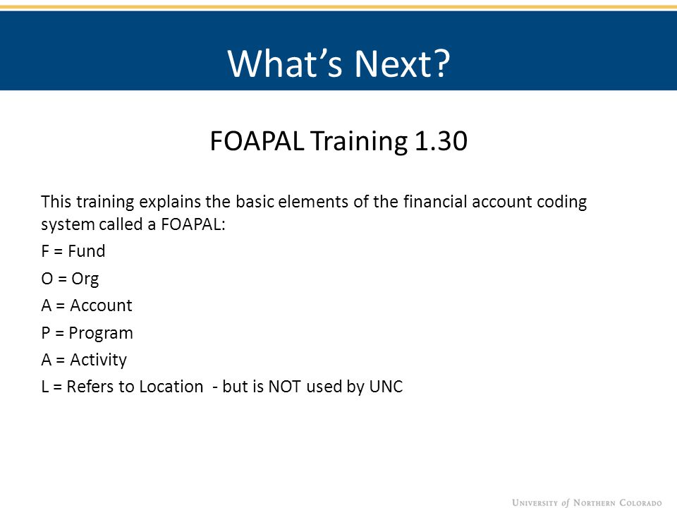 What's Next? FOAPAL Training 1.30 This training explains the basic elements of the financial account coding system called a FOAPAL: F = Fund O = Org A