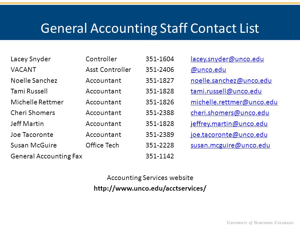 General Accounting Staff Contact List Lacey SnyderController351-1604lacey.snyder@unco.edulacey.snyder@unco.edu VACANTAsst Controller351-2406@unco.edu@unco.edu Noelle SanchezAccountant351-1827noelle.sanchez@unco.edunoelle.sanchez@unco.edu Tami RussellAccountant351-1828tami.russell@unco.edutami.russell@unco.edu Michelle RettmerAccountant351-1826michelle.rettmer@unco.edumichelle.rettmer@unco.edu Cheri ShomersAccountant351-2388cheri.shomers@unco.educheri.shomers@unco.edu Jeff MartinAccountant351-1828jeffrey.martin@unco.edueffrey.martin@unco.edu Joe TacoronteAccountant351-2389joe.tacoronte@unco.edujoe.tacoronte@unco.edu Susan McGuireOffice Tech351-2228susan.mcguire@unco.edususan.mcguire@unco.edu General Accounting Fax 351-1142 Accounting Services website http://www.unco.edu/acctservices/