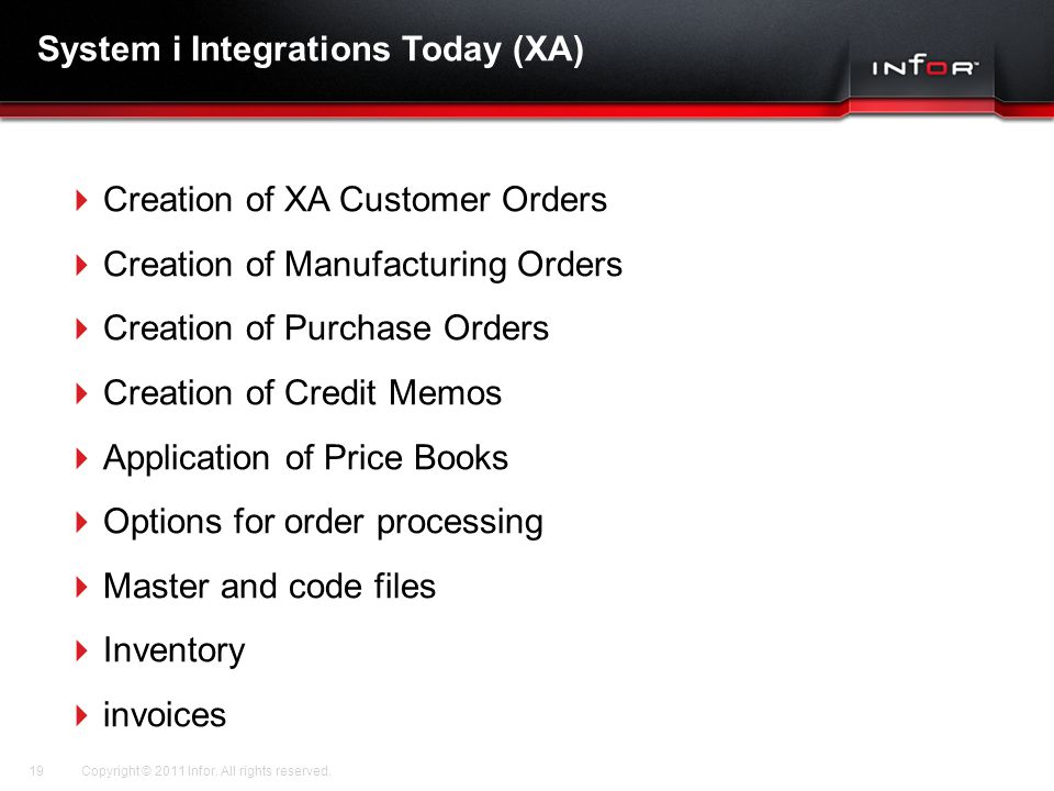 Template V.16, July 19, 2011 System i Integrations Today (XA)  Creation of XA Customer Orders  Creation of Manufacturing Orders  Creation of Purchase Orders  Creation of Credit Memos  Application of Price Books  Options for order processing  Master and code files  Inventory  invoices Copyright © 2011 Infor.