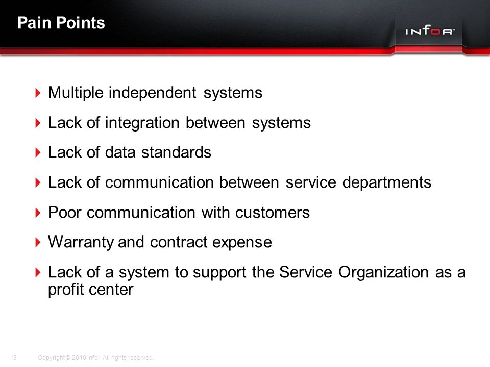 Template V.16, July 19, 2011 Pain Points  Multiple independent systems  Lack of integration between systems  Lack of data standards  Lack of communication between service departments  Poor communication with customers  Warranty and contract expense  Lack of a system to support the Service Organization as a profit center Copyright © 2010 Infor.