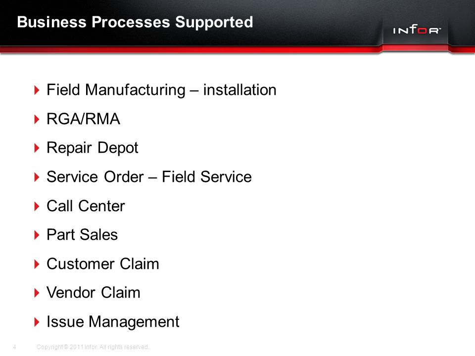 Template V.16, July 19, 2011 Business Processes Supported  Field Manufacturing – installation  RGA/RMA  Repair Depot  Service Order – Field Service  Call Center  Part Sales  Customer Claim  Vendor Claim  Issue Management Copyright © 2011 Infor.