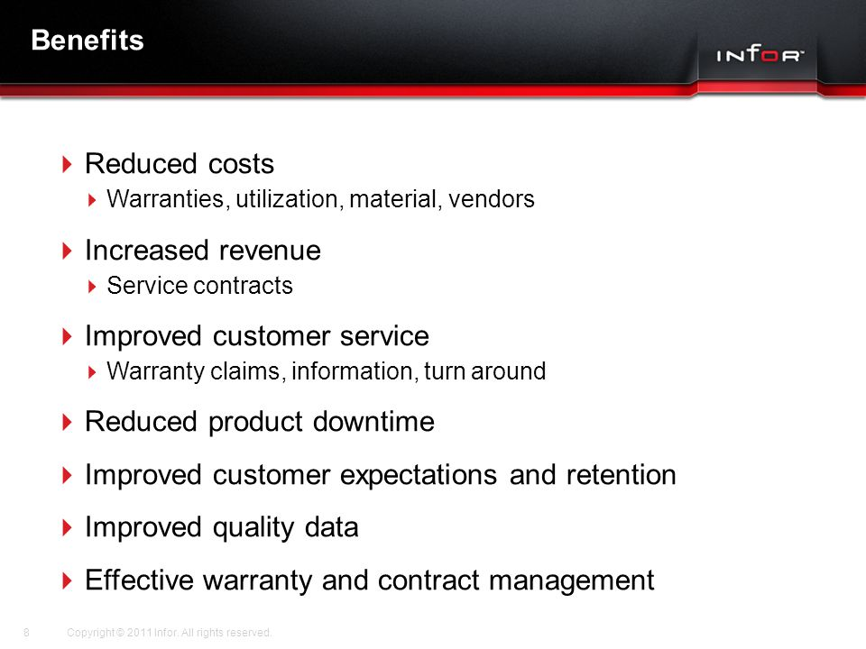 Template V.16, July 19, 2011 Benefits  Reduced costs  Warranties, utilization, material, vendors  Increased revenue  Service contracts  Improved customer service  Warranty claims, information, turn around  Reduced product downtime  Improved customer expectations and retention  Improved quality data  Effective warranty and contract management Copyright © 2011 Infor.