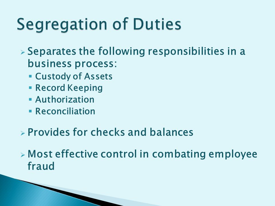  Separates the following responsibilities in a business process:  Custody of Assets  Record Keeping  Authorization  Reconciliation  Provides for checks and balances  Most effective control in combating employee fraud
