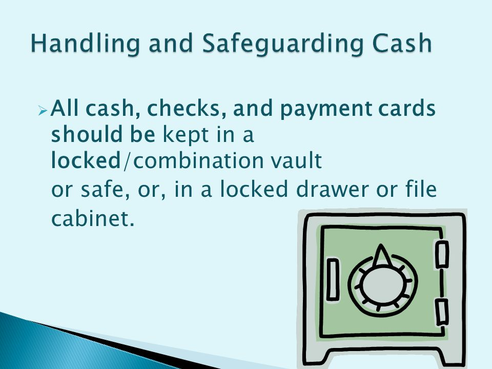  All cash, checks, and payment cards should be kept in a locked/combination vault or safe, or, in a locked drawer or file cabinet.