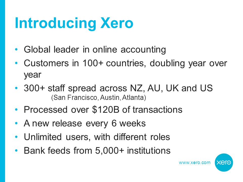 www.xero.com Introducing Xero Global leader in online accounting Customers in 100+ countries, doubling year over year 300+ staff spread across NZ, AU, UK and US (San Francisco, Austin, Atlanta) Processed over $120B of transactions A new release every 6 weeks Unlimited users, with different roles Bank feeds from 5,000+ institutions