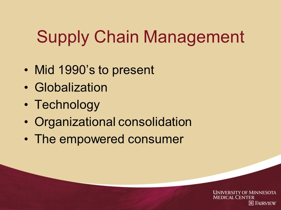 Supply Chain Management Mid 1990's to present Globalization Technology Organizational consolidation The empowered consumer