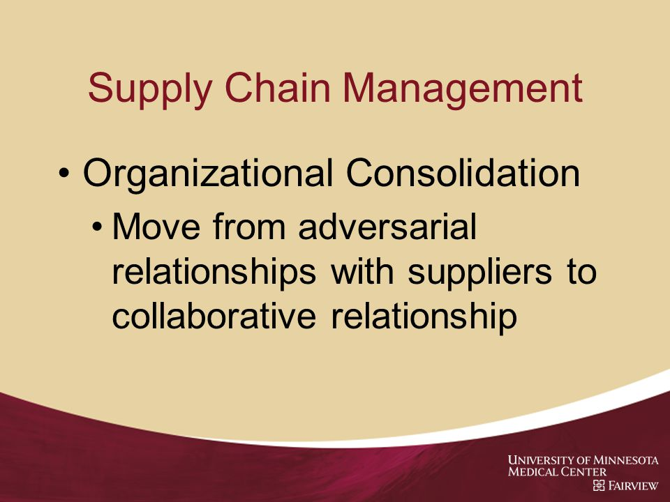 Supply Chain Management Organizational Consolidation Move from adversarial relationships with suppliers to collaborative relationship