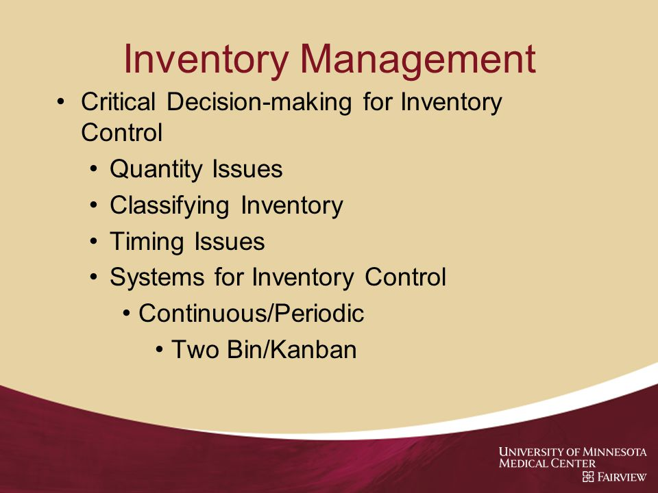 Inventory Management Critical Decision-making for Inventory Control Quantity Issues Classifying Inventory Timing Issues Systems for Inventory Control Continuous/Periodic Two Bin/Kanban