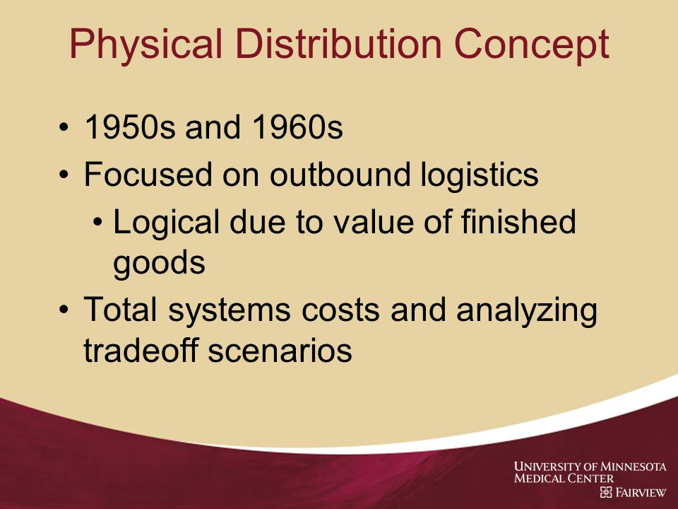 Physical Distribution Concept 1950s and 1960s Focused on outbound logistics Logical due to value of finished goods Total systems costs and analyzing tradeoff scenarios