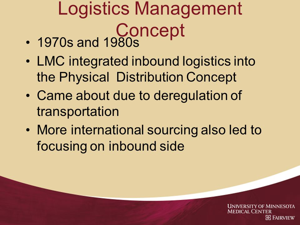 Logistics Management Concept 1970s and 1980s LMC integrated inbound logistics into the Physical Distribution Concept Came about due to deregulation of transportation More international sourcing also led to focusing on inbound side