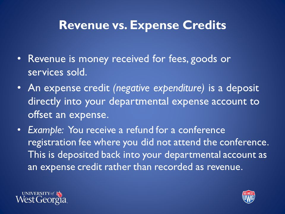 Revenue vs. Expense Credits Revenue is money received for fees, goods or services sold. An expense credit (negative expenditure) is a deposit directly