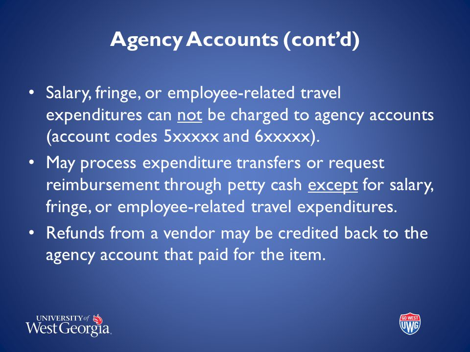 Agency Accounts (cont'd) Salary, fringe, or employee-related travel expenditures can not be charged to agency accounts (account codes 5xxxxx and 6xxxx