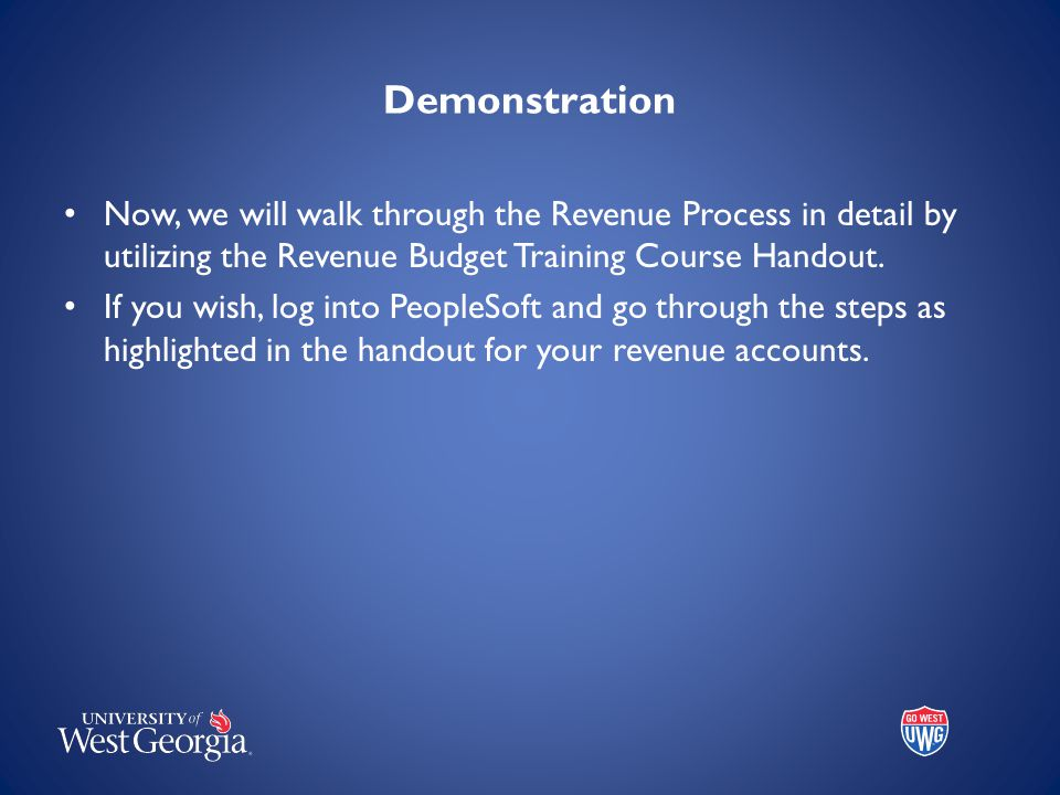 Demonstration Now, we will walk through the Revenue Process in detail by utilizing the Revenue Budget Training Course Handout. If you wish, log into P