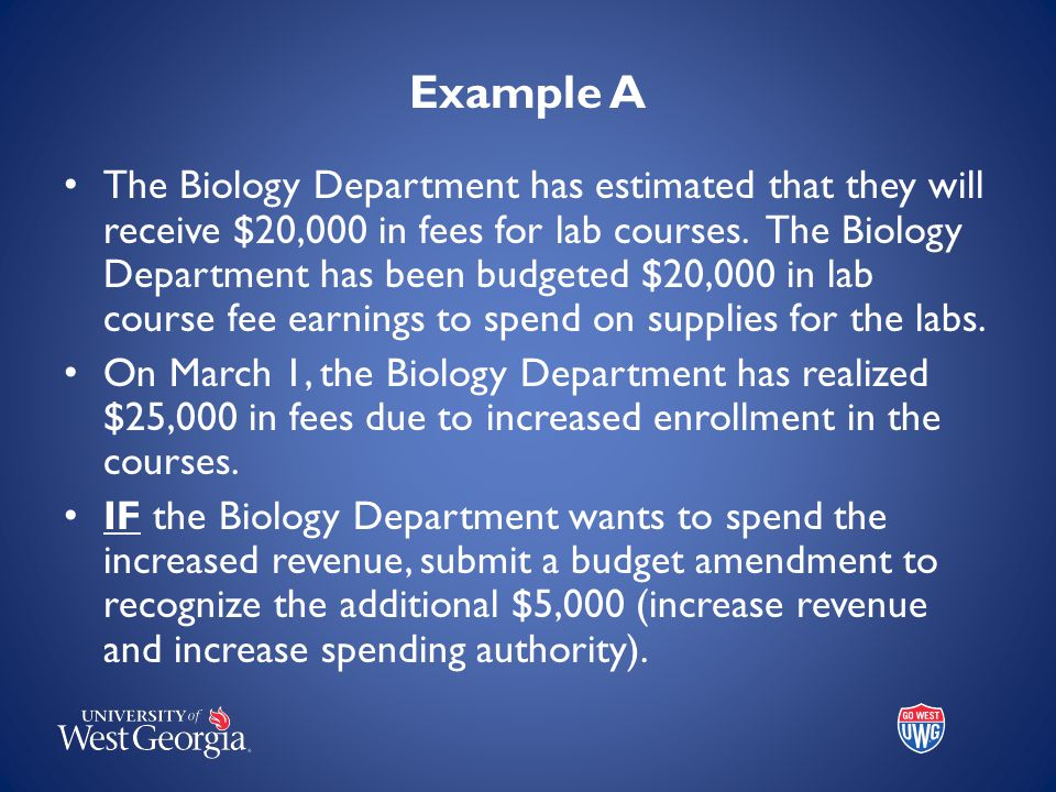 Example A The Biology Department has estimated that they will receive $20,000 in fees for lab courses. The Biology Department has been budgeted $20,00