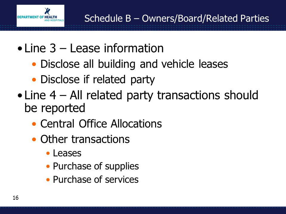 16 Schedule B – Owners/Board/Related Parties Line 3 – Lease information Disclose all building and vehicle leases Disclose if related party Line 4 – All related party transactions should be reported Central Office Allocations Other transactions Leases Purchase of supplies Purchase of services