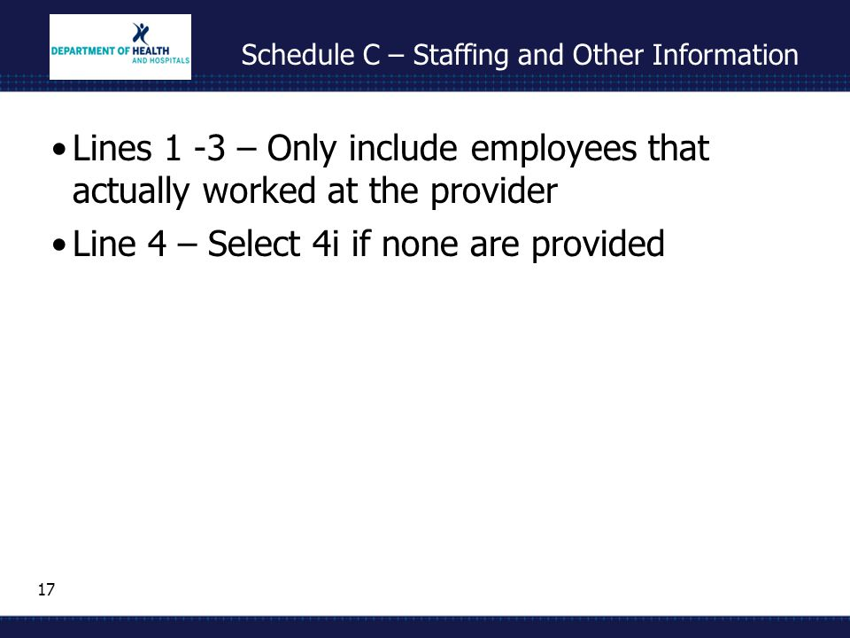 17 Schedule C – Staffing and Other Information Lines 1 -3 – Only include employees that actually worked at the provider Line 4 – Select 4i if none are provided