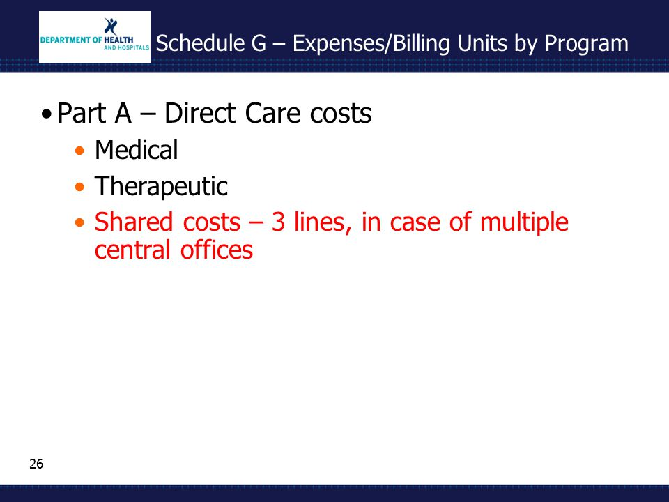 26 Schedule G – Expenses/Billing Units by Program Part A – Direct Care costs Medical Therapeutic Shared costs – 3 lines, in case of multiple central o