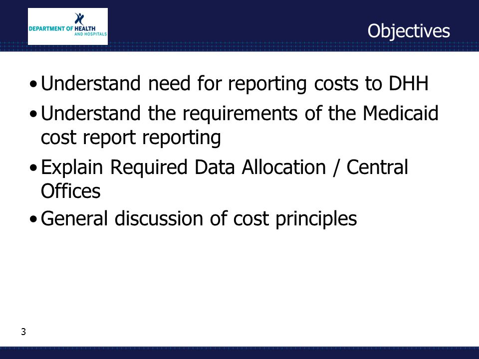 3 Objectives Understand need for reporting costs to DHH Understand the requirements of the Medicaid cost report reporting Explain Required Data Allocation / Central Offices General discussion of cost principles