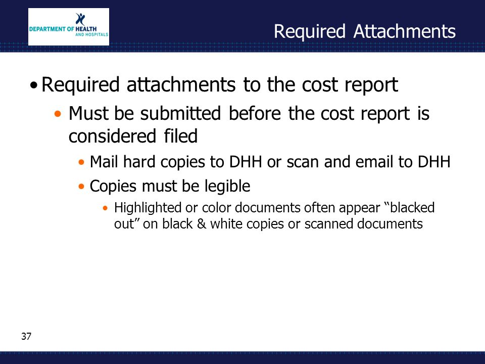 37 Required Attachments Required attachments to the cost report Must be submitted before the cost report is considered filed Mail hard copies to DHH o