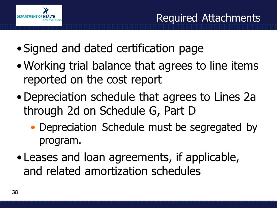 38 Required Attachments Signed and dated certification page Working trial balance that agrees to line items reported on the cost report Depreciation schedule that agrees to Lines 2a through 2d on Schedule G, Part D Depreciation Schedule must be segregated by program.