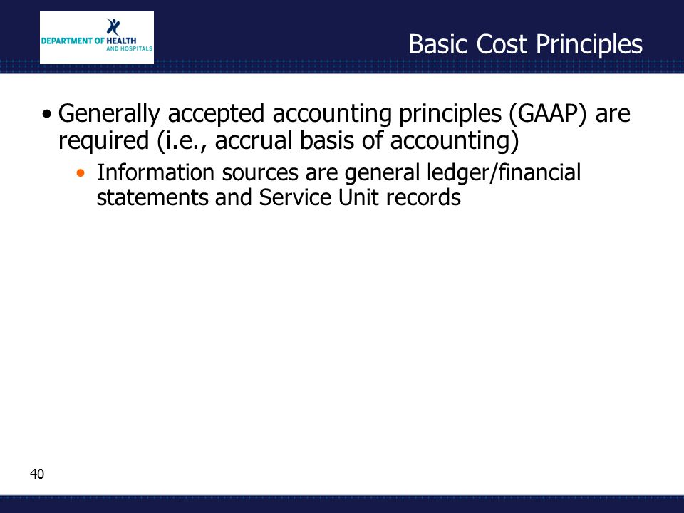 40 Basic Cost Principles Generally accepted accounting principles (GAAP) are required (i.e., accrual basis of accounting) Information sources are gene