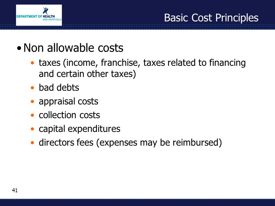 41 Basic Cost Principles Non allowable costs taxes (income, franchise, taxes related to financing and certain other taxes) bad debts appraisal costs c