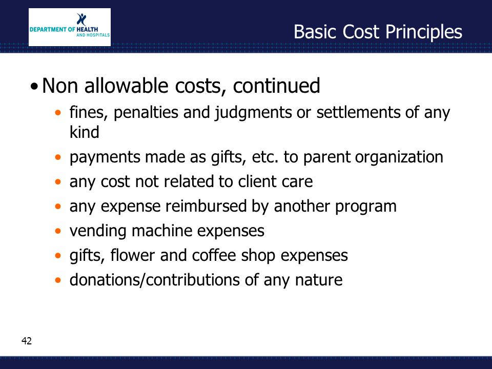 42 Basic Cost Principles Non allowable costs, continued fines, penalties and judgments or settlements of any kind payments made as gifts, etc.