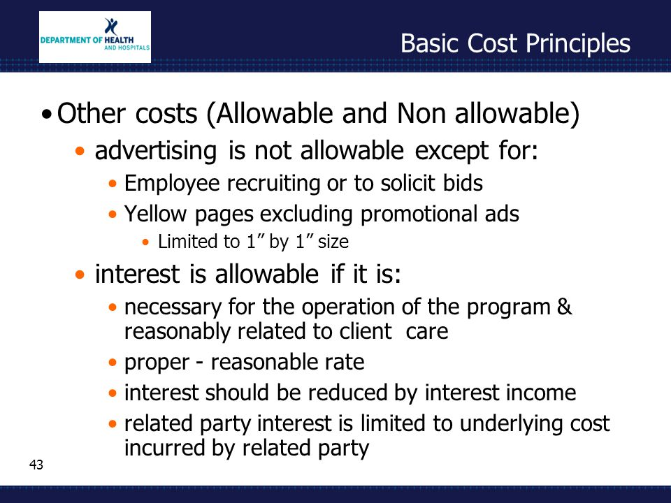 43 Basic Cost Principles Other costs (Allowable and Non allowable) advertising is not allowable except for: Employee recruiting or to solicit bids Yel