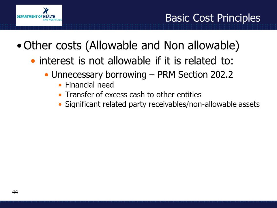 44 Basic Cost Principles Other costs (Allowable and Non allowable) interest is not allowable if it is related to: Unnecessary borrowing – PRM Section 202.2 Financial need Transfer of excess cash to other entities Significant related party receivables/non-allowable assets