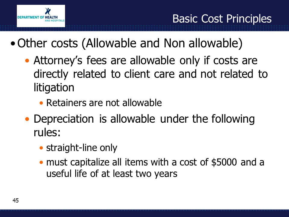 45 Basic Cost Principles Other costs (Allowable and Non allowable) Attorney's fees are allowable only if costs are directly related to client care and not related to litigation Retainers are not allowable Depreciation is allowable under the following rules: straight-line only must capitalize all items with a cost of $5000 and a useful life of at least two years