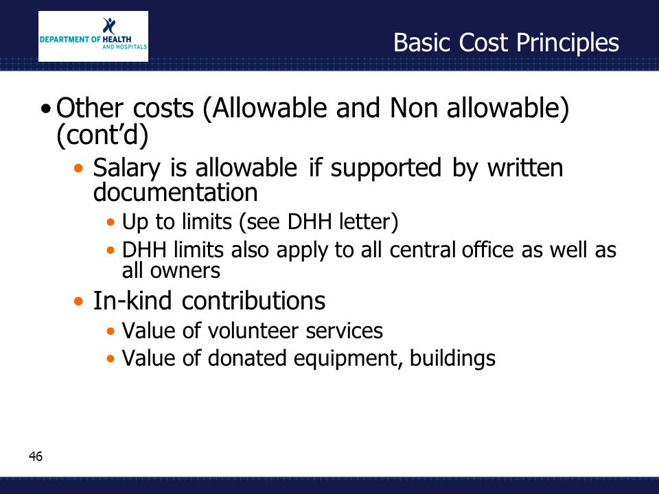 46 Basic Cost Principles Other costs (Allowable and Non allowable) (cont'd) Salary is allowable if supported by written documentation Up to limits (se