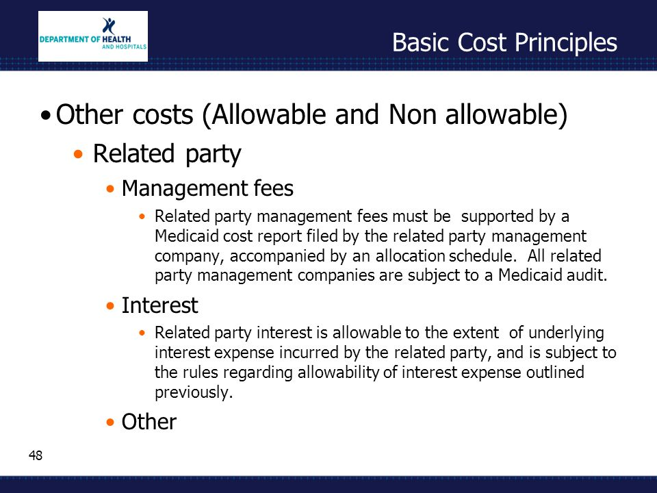48 Basic Cost Principles Other costs (Allowable and Non allowable) Related party Management fees Related party management fees must be supported by a