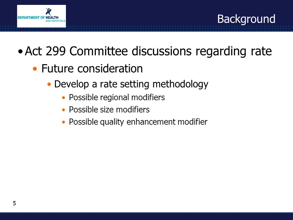5 Background Act 299 Committee discussions regarding rate Future consideration Develop a rate setting methodology Possible regional modifiers Possible size modifiers Possible quality enhancement modifier