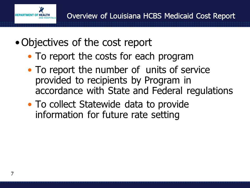 7 Overview of Louisiana HCBS Medicaid Cost Report Objectives of the cost report To report the costs for each program To report the number of units of service provided to recipients by Program in accordance with State and Federal regulations To collect Statewide data to provide information for future rate setting