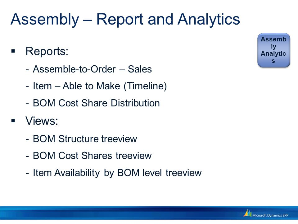 Assembly – Report and Analytics  Reports:  Assemble-to-Order – Sales  Item – Able to Make (Timeline)  BOM Cost Share Distribution  Views:  BOM Structure treeview  BOM Cost Shares treeview  Item Availability by BOM level treeview Assemb ly Analytic s