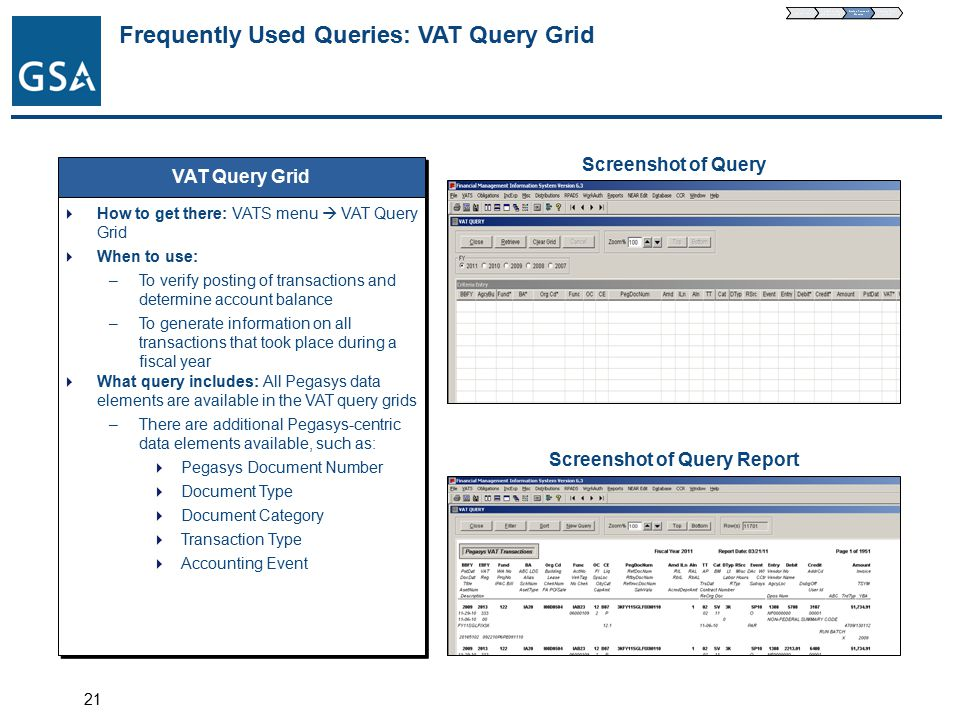 21 Frequently Used Queries: VAT Query Grid VAT Query Grid  How to get there: VATS menu  VAT Query Grid  When to use: –To verify posting of transactions and determine account balance –To generate information on all transactions that took place during a fiscal year  What query includes: All Pegasys data elements are available in the VAT query grids –There are additional Pegasys-centric data elements available, such as:  Pegasys Document Number  Document Type  Document Category  Transaction Type  Accounting Event  How to get there: VATS menu  VAT Query Grid  When to use: –To verify posting of transactions and determine account balance –To generate information on all transactions that took place during a fiscal year  What query includes: All Pegasys data elements are available in the VAT query grids –There are additional Pegasys-centric data elements available, such as:  Pegasys Document Number  Document Type  Document Category  Transaction Type  Accounting Event Screenshot of Query Screenshot of Query Report