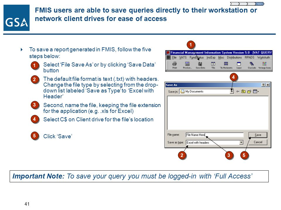 41 FMIS users are able to save queries directly to their workstation or network client drives for ease of access  To save a report generated in FMIS, follow the five steps below: 1)Select 'File Save As' or by clicking 'Save Data' button 2)The default file format is text (.txt) with headers.