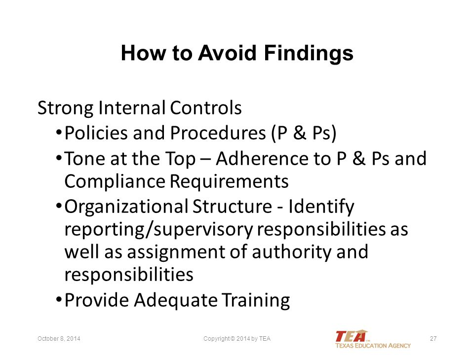 How to Avoid Findings Strong Internal Controls Policies and Procedures (P & Ps) Tone at the Top – Adherence to P & Ps and Compliance Requirements Organizational Structure - Identify reporting/supervisory responsibilities as well as assignment of authority and responsibilities Provide Adequate Training October 8, 2014Copyright © 2014 by TEA27