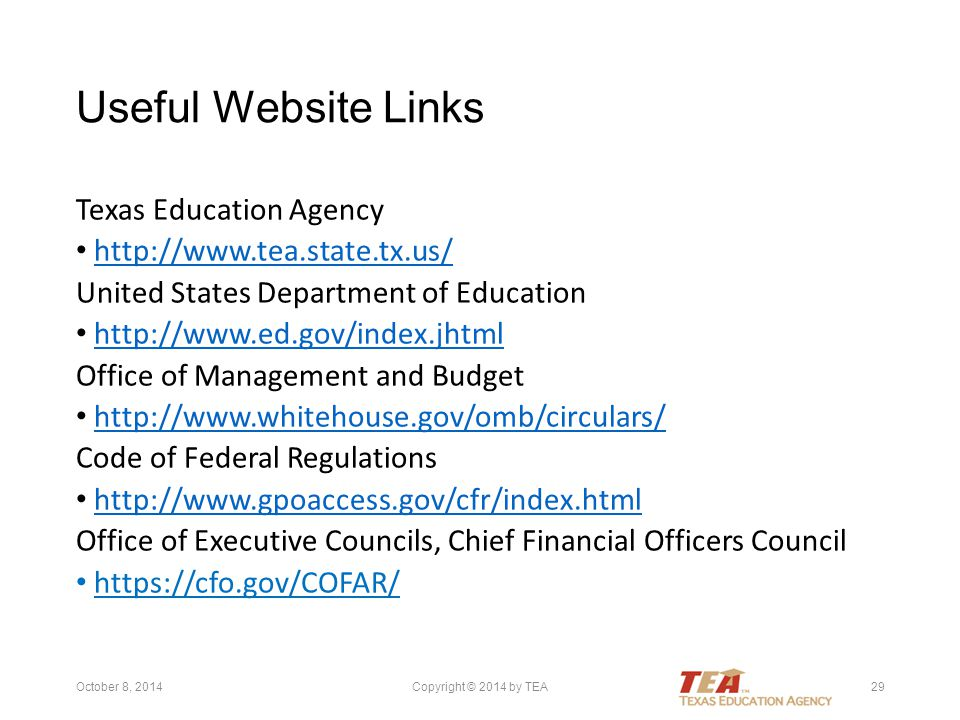 Useful Website Links Texas Education Agency http://www.tea.state.tx.us/ United States Department of Education http://www.ed.gov/index.jhtml Office of Management and Budget http://www.whitehouse.gov/omb/circulars/ Code of Federal Regulations http://www.gpoaccess.gov/cfr/index.html Office of Executive Councils, Chief Financial Officers Council https://cfo.gov/COFAR/ October 8, 2014Copyright © 2014 by TEA29
