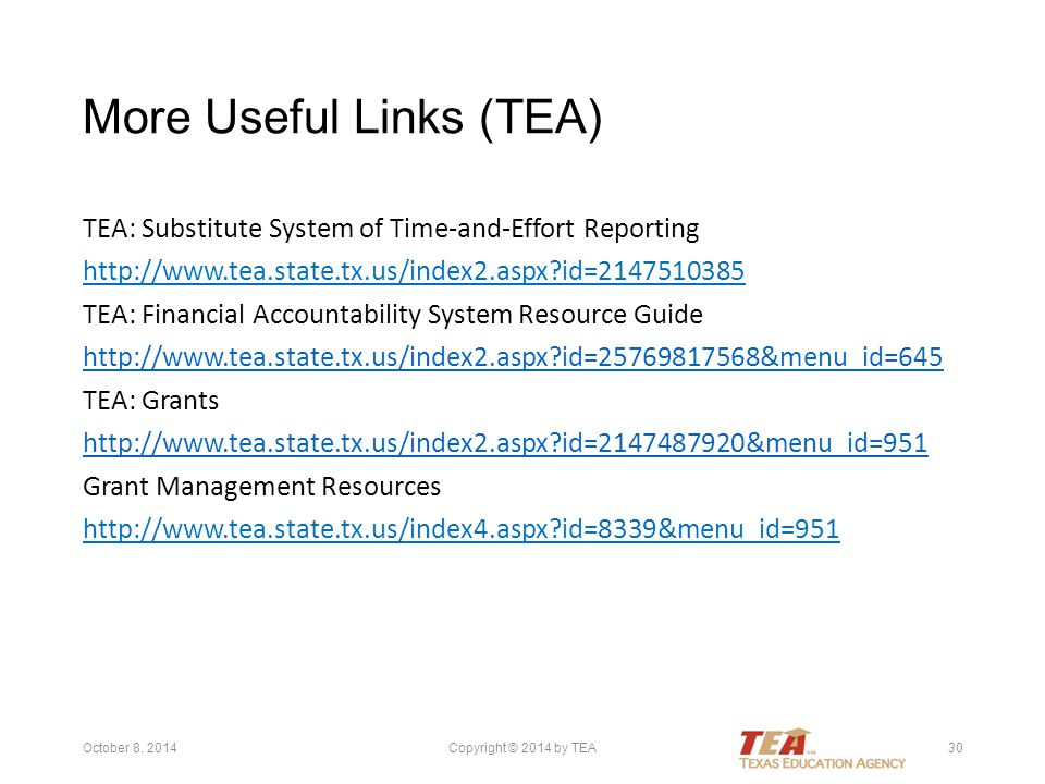 More Useful Links (TEA) TEA: Substitute System of Time-and-Effort Reporting http://www.tea.state.tx.us/index2.aspx?id=2147510385 TEA: Financial Accountability System Resource Guide http://www.tea.state.tx.us/index2.aspx?id=25769817568&menu_id=645 TEA: Grants http://www.tea.state.tx.us/index2.aspx?id=2147487920&menu_id=951 Grant Management Resources http://www.tea.state.tx.us/index4.aspx?id=8339&menu_id=951 October 8, 2014Copyright © 2014 by TEA30
