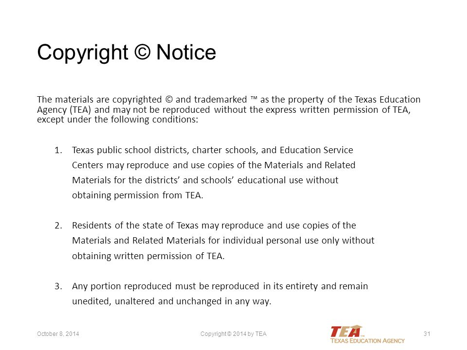 Copyright © Notice The materials are copyrighted © and trademarked ™ as the property of the Texas Education Agency (TEA) and may not be reproduced without the express written permission of TEA, except under the following conditions: 1.Texas public school districts, charter schools, and Education Service Centers may reproduce and use copies of the Materials and Related Materials for the districts' and schools' educational use without obtaining permission from TEA.
