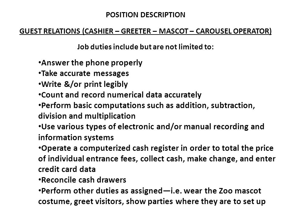 POSITION DESCRIPTION GUEST RELATIONS (CASHIER – GREETER – MASCOT – CAROUSEL OPERATOR) Job duties include but are not limited to: Answer the phone properly Take accurate messages Write &/or print legibly Count and record numerical data accurately Perform basic computations such as addition, subtraction, division and multiplication Use various types of electronic and/or manual recording and information systems Operate a computerized cash register in order to total the price of individual entrance fees, collect cash, make change, and enter credit card data Reconcile cash drawers Perform other duties as assigned—i.e.
