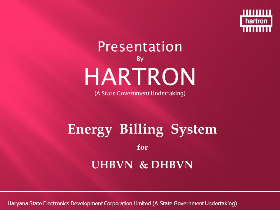 Presentation By HARTRON (A State Government Undertaking) Energy Billing System for UHBVN & DHBVN Haryana State Electronics Development Corporation Limited (A State Government Undertaking)