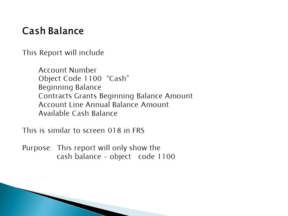 Cash Balance This Report will include Account Number Object Code 1100 Cash Beginning Balance Contracts Grants Beginning Balance Amount Account Line Annual Balance Amount Available Cash Balance This is similar to screen 018 in FRS Purpose: This report will only show the cash balance – object code 1100