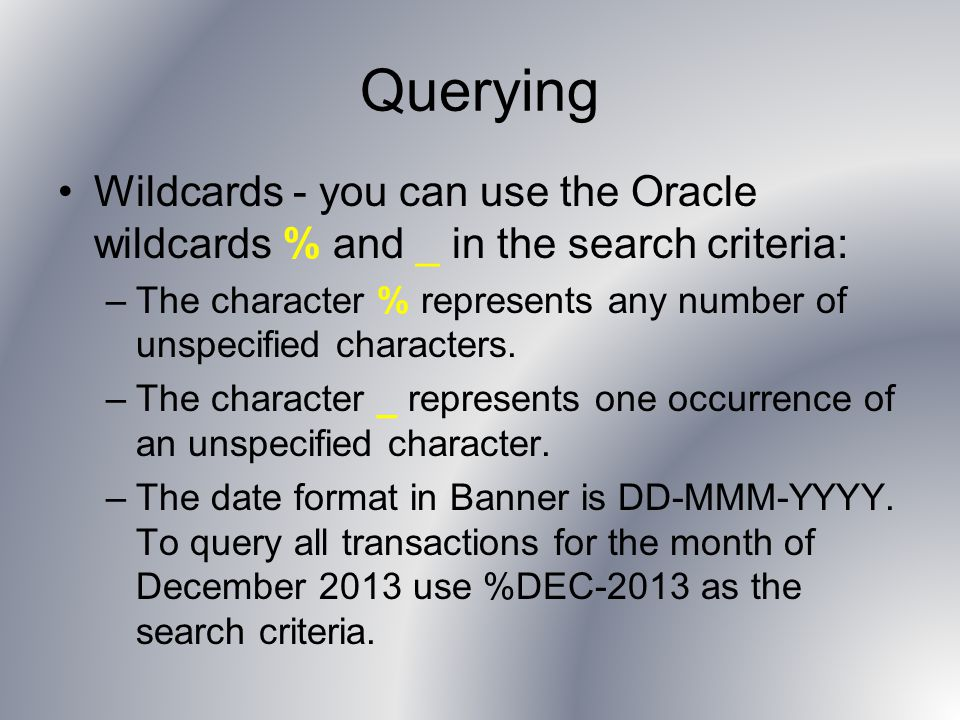 Querying Wildcards - you can use the Oracle wildcards % and _ in the search criteria: –The character % represents any number of unspecified characters.