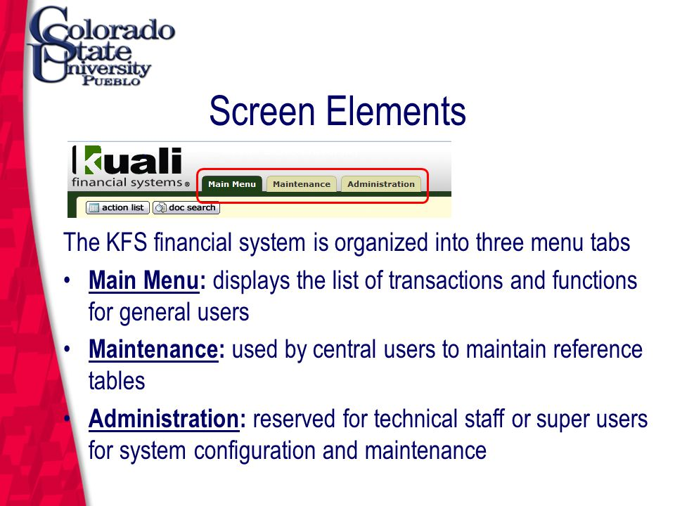 March 12, 2004 Screen Elements The KFS financial system is organized into three menu tabs Main Menu: displays the list of transactions and functions for general users Maintenance: used by central users to maintain reference tables Administration: reserved for technical staff or super users for system configuration and maintenance