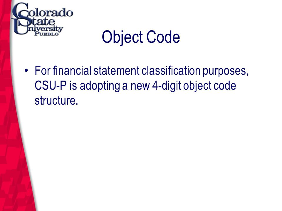 March 12, 2004 Object Code For financial statement classification purposes, CSU-P is adopting a new 4-digit object code structure.