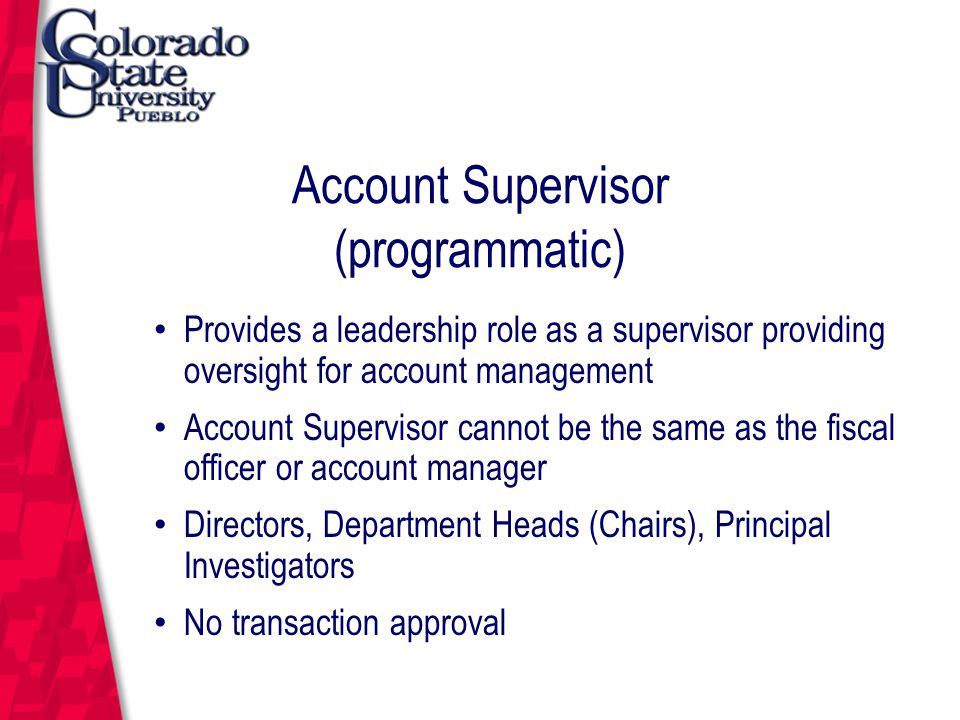March 12, 2004 Account Supervisor (programmatic) Provides a leadership role as a supervisor providing oversight for account management Account Supervisor cannot be the same as the fiscal officer or account manager Directors, Department Heads (Chairs), Principal Investigators No transaction approval
