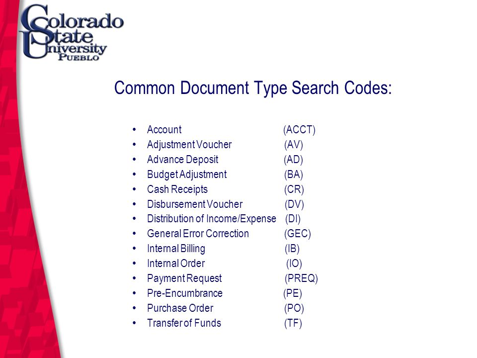March 12, 2004 Common Document Type Search Codes: Account (ACCT) Adjustment Voucher (AV) Advance Deposit (AD) Budget Adjustment (BA) Cash Receipts (CR) Disbursement Voucher (DV) Distribution of Income/Expense (DI) General Error Correction (GEC) Internal Billing (IB) Internal Order (IO) Payment Request (PREQ) Pre-Encumbrance (PE) Purchase Order (PO) Transfer of Funds (TF)