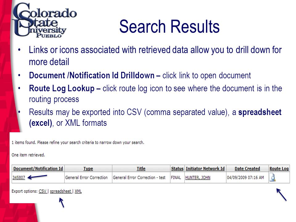 March 12, 2004 Search Results Links or icons associated with retrieved data allow you to drill down for more detail Document /Notification Id Drilldown – click link to open document Route Log Lookup – click route log icon to see where the document is in the routing process Results may be exported into CSV (comma separated value), a spreadsheet (excel), or XML formats